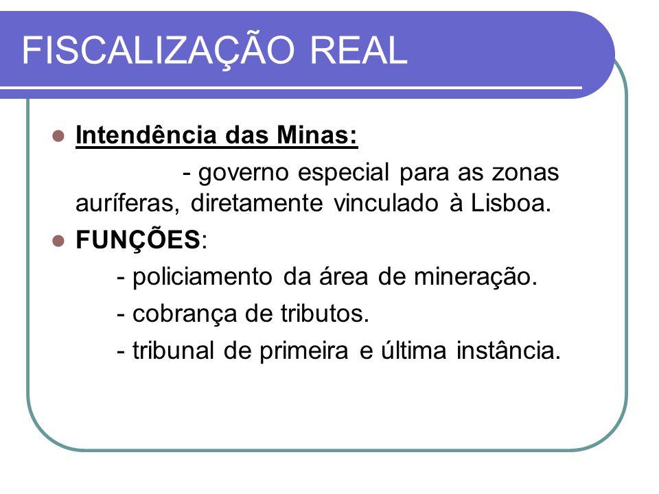 FISCALIZAÇÃO REAL Intendência das Minas: - governo especial para as zonas auríferas, diretamente vinculado à Lisboa. FUNÇÕES: - policiamento da área d
