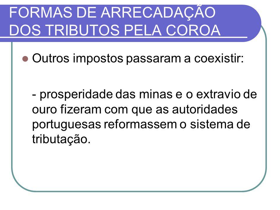 FORMAS DE ARRECADAÇÃO DOS TRIBUTOS PELA COROA Outros impostos passaram a coexistir: - prosperidade das minas e o extravio de ouro fizeram com que as autoridades portuguesas reformassem o sistema de tributação.