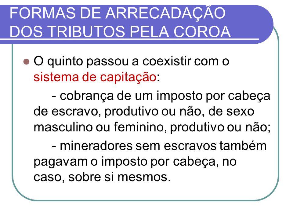 FORMAS DE ARRECADAÇÃO DOS TRIBUTOS PELA COROA O quinto passou a coexistir com o sistema de capitação: - cobrança de um imposto por cabeça de escravo,