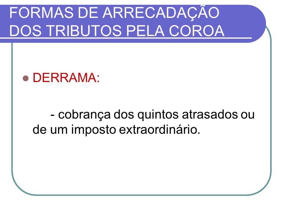 FORMAS DE ARRECADAÇÃO DOS TRIBUTOS PELA COROA DERRAMA: - cobrança dos quintos atrasados ou de um imposto extraordinário.