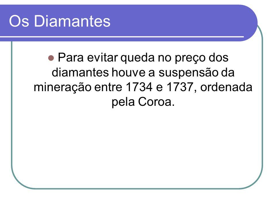 Os Diamantes Para evitar queda no preço dos diamantes houve a suspensão da mineração entre 1734 e 1737, ordenada pela Coroa.