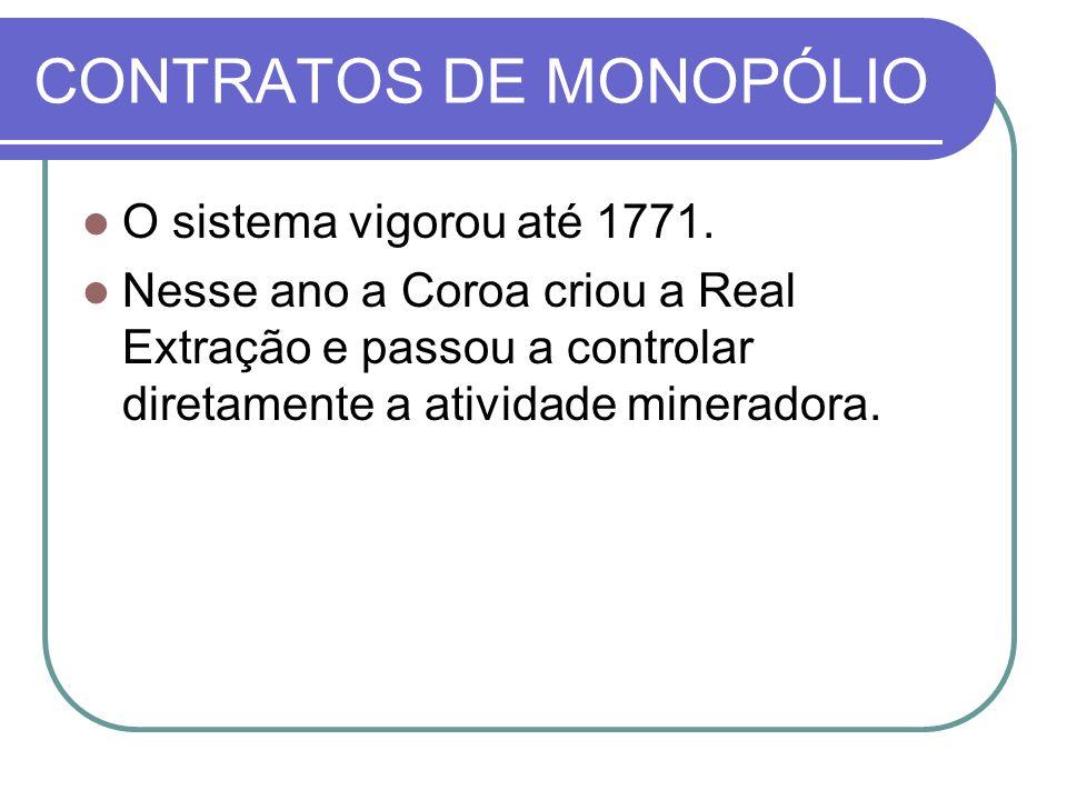 CONTRATOS DE MONOPÓLIO O sistema vigorou até 1771. Nesse ano a Coroa criou a Real Extração e passou a controlar diretamente a atividade mineradora.