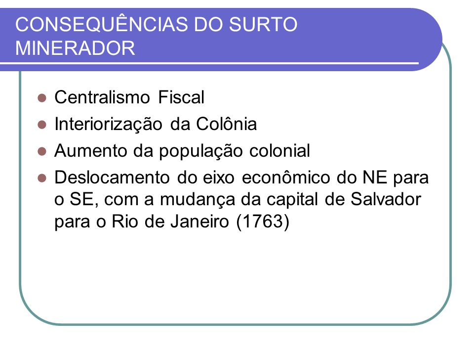 CONSEQUÊNCIAS DO SURTO MINERADOR Centralismo Fiscal Interiorização da Colônia Aumento da população colonial Deslocamento do eixo econômico do NE para o SE, com a mudança da capital de Salvador para o Rio de Janeiro (1763)
