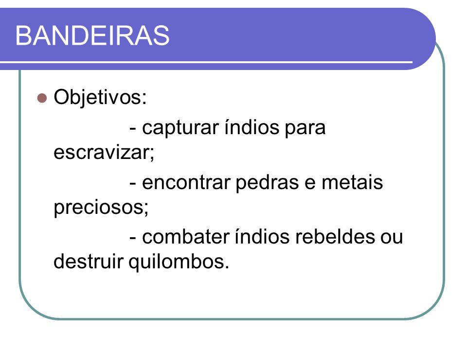 BANDEIRAS Objetivos: - capturar índios para escravizar; - encontrar pedras e metais preciosos; - combater índios rebeldes ou destruir quilombos.