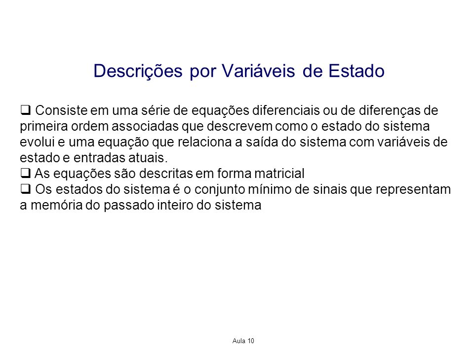 Aula 10 Descrições por Variáveis de Estado Consiste em uma série de equações diferenciais ou de diferenças de primeira ordem associadas que descrevem