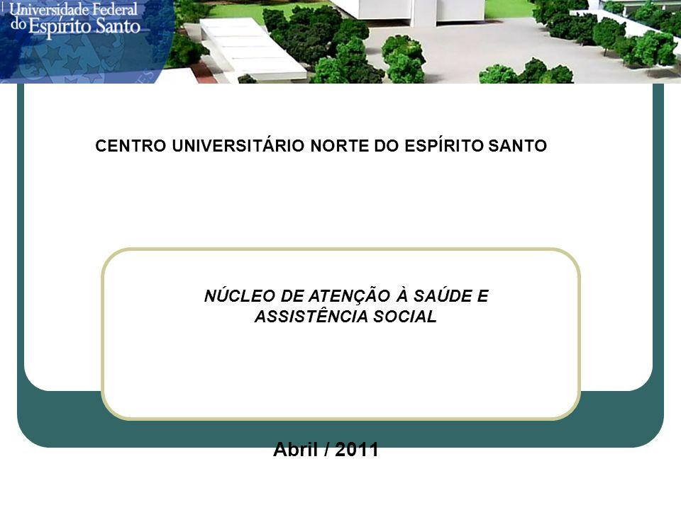 CENTRO UNIVERSITÁRIO NORTE DO ESPÍRITO SANTO Abril / 2011 NÚCLEO DE ATENÇÃO À SAÚDE E ASSISTÊNCIA SOCIAL CENTRO UNIVERSITÁRIO NORTE DO ESPÍRITO SANTO