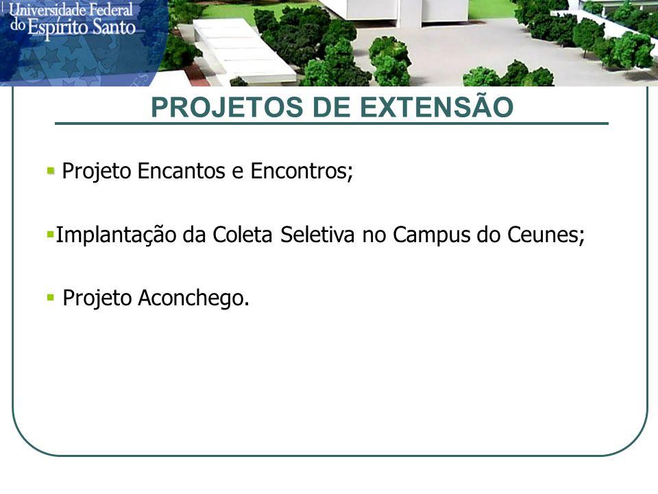 PROJETOS DE EXTENSÃO Projeto Encantos e Encontros; Implantação da Coleta Seletiva no Campus do Ceunes; Projeto Aconchego.