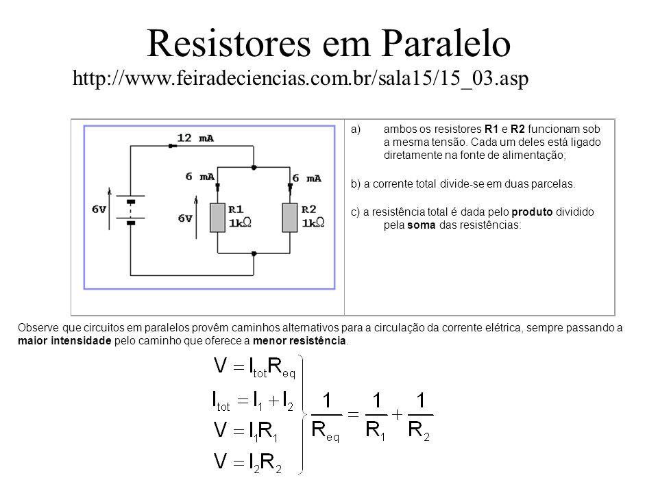 Resistores em Série a)em todos os pontos do circuito (inclusive dentro da bateria) a intensidade de corrente é a mesma; b) A soma das duas tensões é igual à tensão mantida pela bateria.