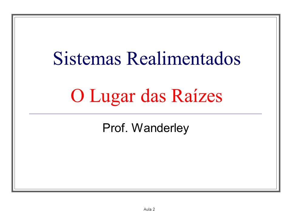 Aula 2 Sistemas Realimentados O Lugar das Raízes Prof. Wanderley
