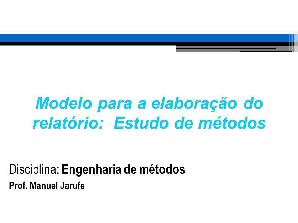 Modelo para a elaboração do relatório: Estudo de métodos Disciplina: Engenharia de métodos Prof. Manuel Jarufe