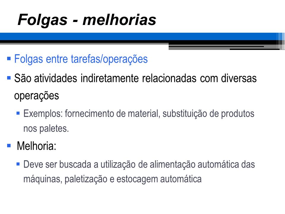 Folgas - melhorias Folgas entre tarefas/operações São atividades indiretamente relacionadas com diversas operações Exemplos: fornecimento de material,