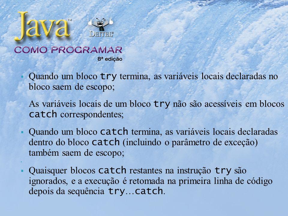Quando um bloco try termina, as variáveis locais declaradas no bloco saem de escopo; As variáveis locais de um bloco try não são acessíveis em blocos catch correspondentes; Quando um bloco catch termina, as variáveis locais declaradas dentro do bloco catch (incluindo o parâmetro de exceção) também saem de escopo; Quaisquer blocos catch restantes na instrução try são ignorados, e a execução é retomada na primeira linha de código depois da sequência try … catch.