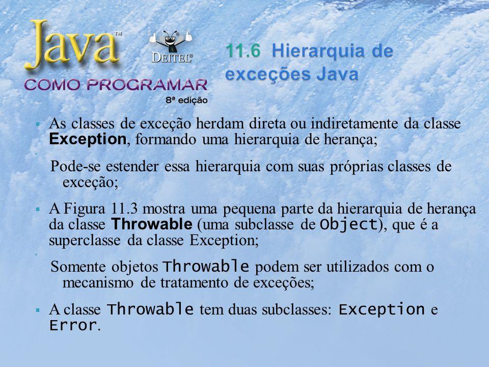 As classes de exceção herdam direta ou indiretamente da classe Exception, formando uma hierarquia de herança; Pode-se estender essa hierarquia com suas próprias classes de exceção; A Figura 11.3 mostra uma pequena parte da hierarquia de herança da classe Throwable (uma subclasse de Object ), que é a superclasse da classe Exception; Somente objetos Throwable podem ser utilizados com o mecanismo de tratamento de exceções; A classe Throwable tem duas subclasses: Exception e Error.