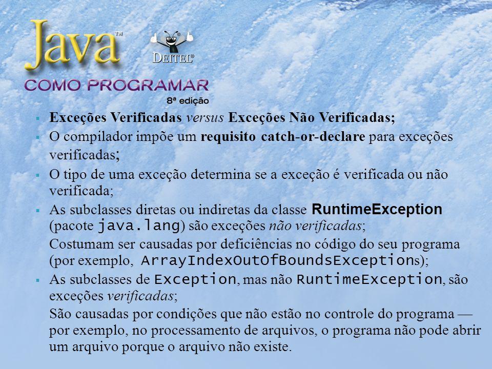 Exceções Verificadas versus Exceções Não Verificadas; O compilador impõe um requisito catch-or-declare para exceções verificadas ; O tipo de uma exceção determina se a exceção é verificada ou não verificada; As subclasses diretas ou indiretas da classe RuntimeException (pacote java.lang ) são exceções não verificadas; Costumam ser causadas por deficiências no código do seu programa (por exemplo, ArrayIndexOutOfBoundsException s); As subclasses de Exception, mas não RuntimeException, são exceções verificadas; São causadas por condições que não estão no controle do programa por exemplo, no processamento de arquivos, o programa não pode abrir um arquivo porque o arquivo não existe.
