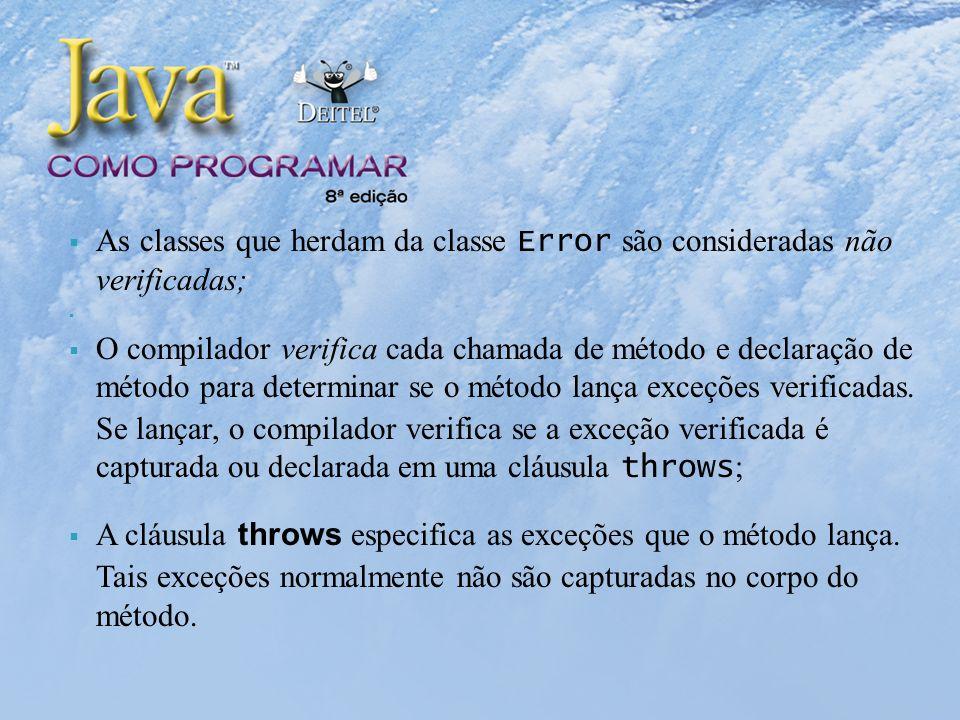 As classes que herdam da classe Error são consideradas não verificadas; O compilador verifica cada chamada de método e declaração de método para determinar se o método lança exceções verificadas.