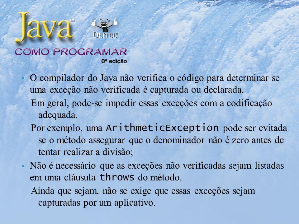 O compilador do Java não verifica o código para determinar se uma exceção não verificada é capturada ou declarada.
