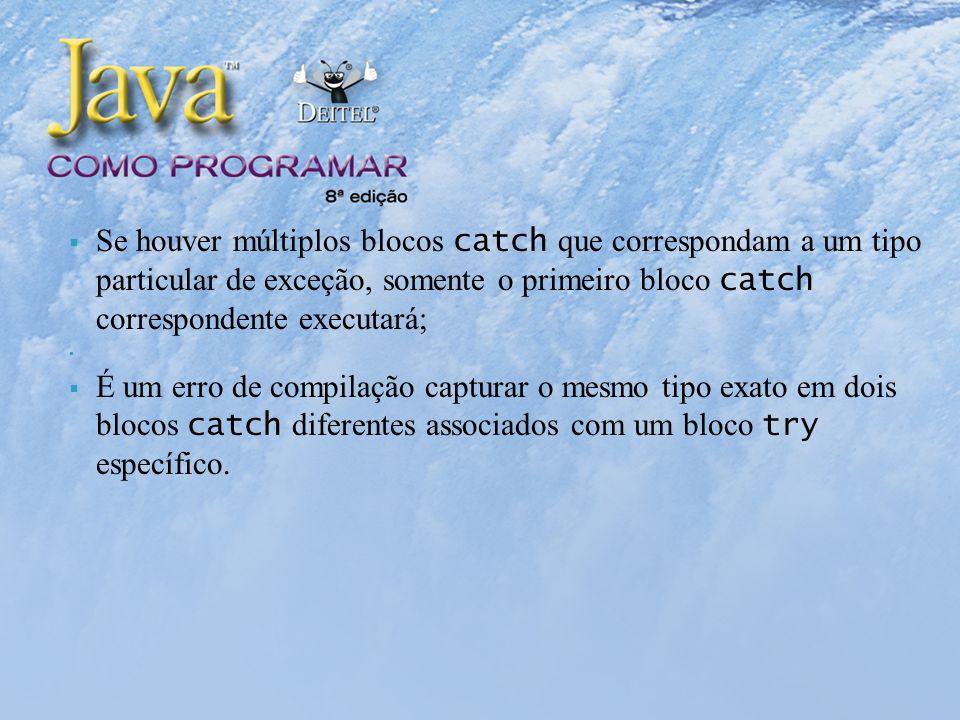 Se houver múltiplos blocos catch que correspondam a um tipo particular de exceção, somente o primeiro bloco catch correspondente executará; É um erro de compilação capturar o mesmo tipo exato em dois blocos catch diferentes associados com um bloco try específico.