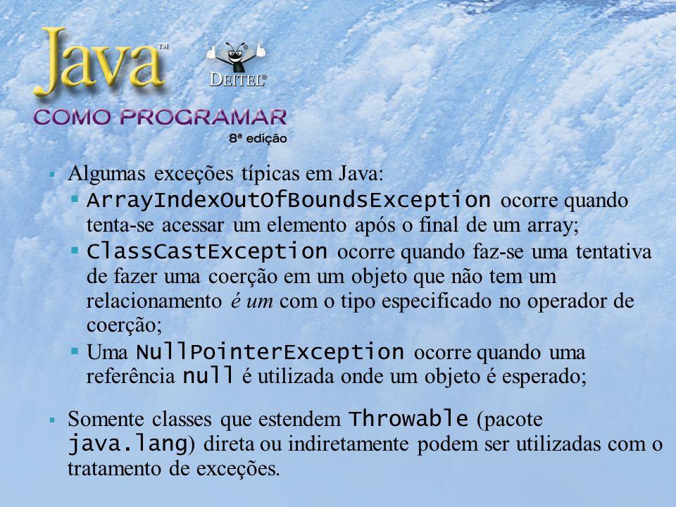 Algumas exceções típicas em Java: ArrayIndexOutOfBoundsException ocorre quando tenta-se acessar um elemento após o final de um array; ClassCastException ocorre quando faz-se uma tentativa de fazer uma coerção em um objeto que não tem um relacionamento é um com o tipo especificado no operador de coerção; Uma NullPointerException ocorre quando uma referência null é utilizada onde um objeto é esperado; Somente classes que estendem Throwable (pacote java.lang ) direta ou indiretamente podem ser utilizadas com o tratamento de exceções.