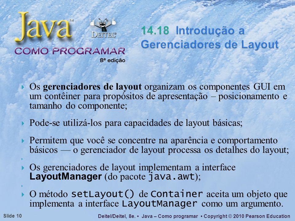 Deitel/Deitel, 8e. Java – Como programar Copyright © 2010 Pearson Education Slide 10 Os gerenciadores de layout organizam os componentes GUI em um con