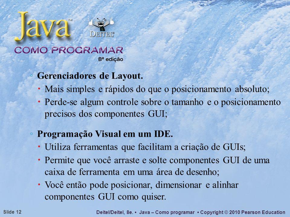 Deitel/Deitel, 8e. Java – Como programar Copyright © 2010 Pearson Education Slide 12 Gerenciadores de Layout. Mais simples e rápidos do que o posicion