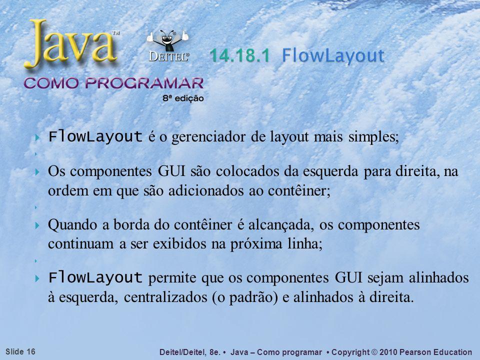 Deitel/Deitel, 8e. Java – Como programar Copyright © 2010 Pearson Education Slide 16 FlowLayout é o gerenciador de layout mais simples; Os componentes