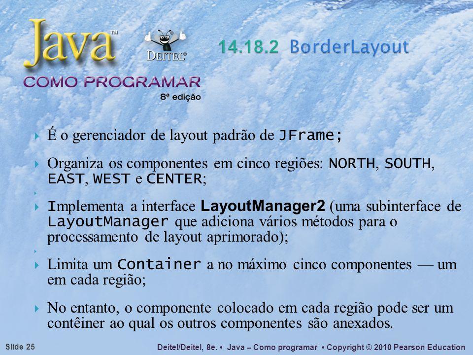 Deitel/Deitel, 8e. Java – Como programar Copyright © 2010 Pearson Education Slide 25 É o gerenciador de layout padrão de JFrame; Organiza os component