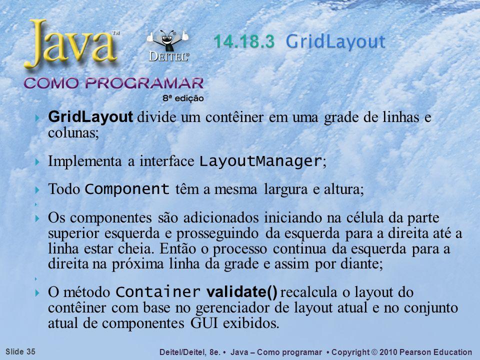 Deitel/Deitel, 8e. Java – Como programar Copyright © 2010 Pearson Education Slide 35 GridLayout divide um contêiner em uma grade de linhas e colunas;