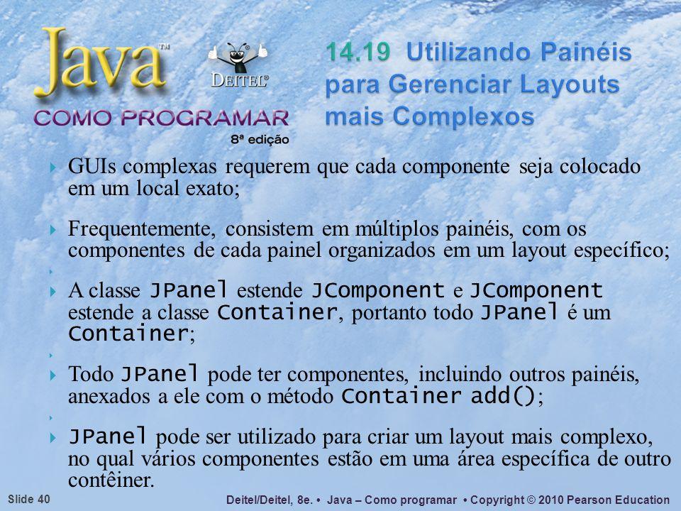 Deitel/Deitel, 8e. Java – Como programar Copyright © 2010 Pearson Education Slide 40 GUIs complexas requerem que cada componente seja colocado em um l