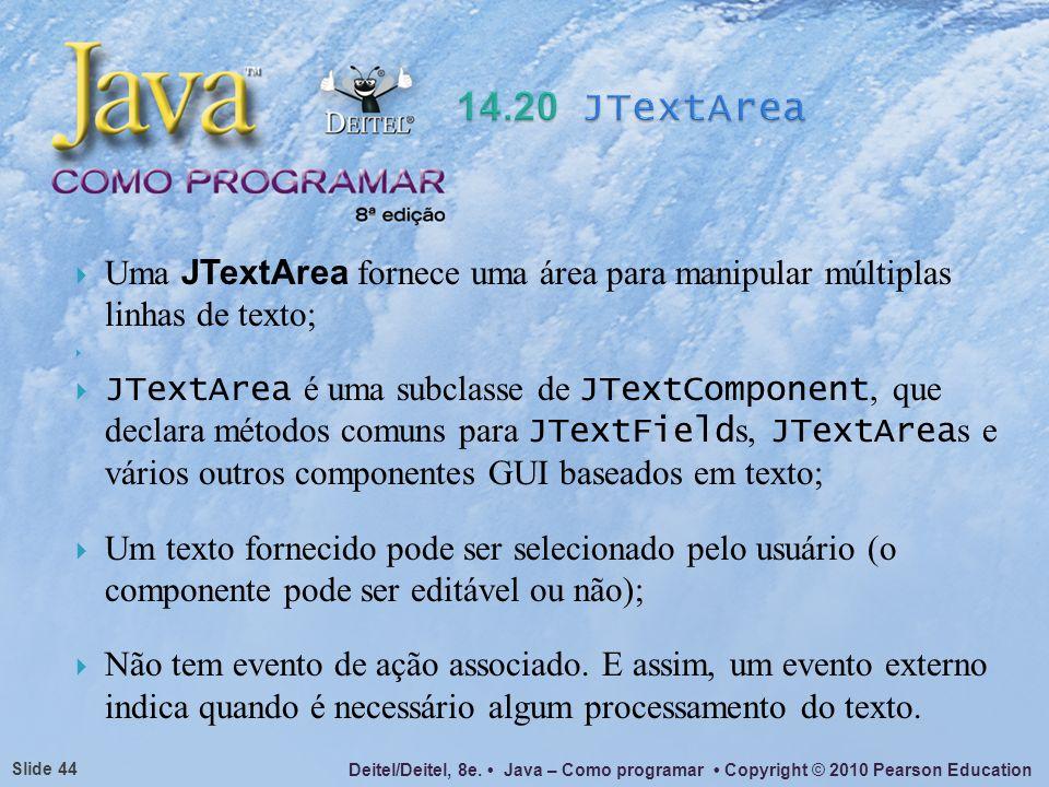 Deitel/Deitel, 8e. Java – Como programar Copyright © 2010 Pearson Education Slide 44 Uma JTextArea fornece uma área para manipular múltiplas linhas de