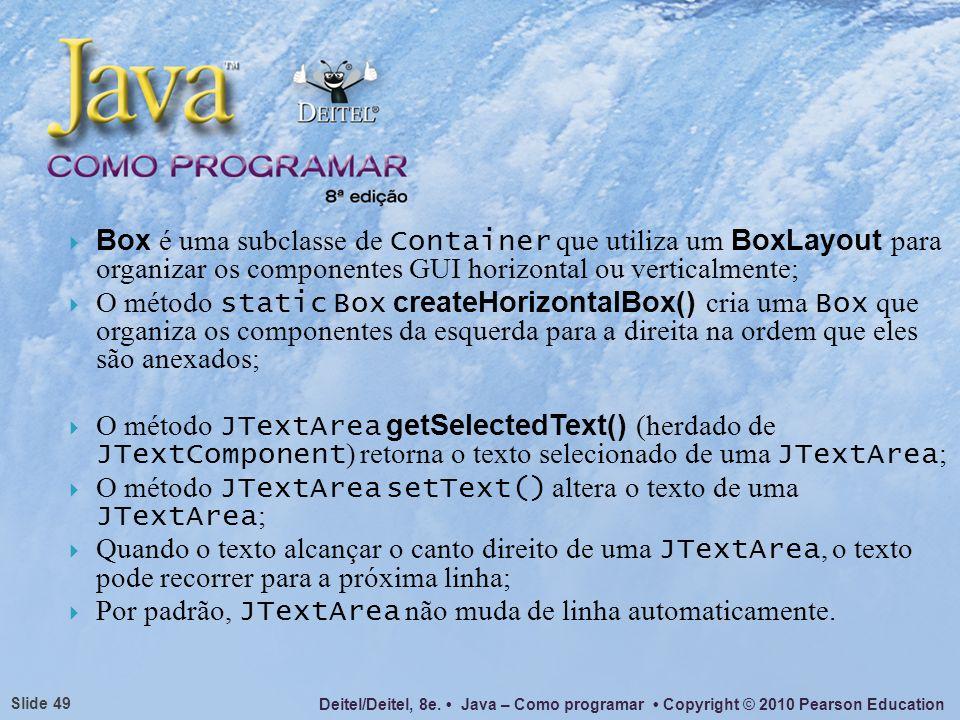 Deitel/Deitel, 8e. Java – Como programar Copyright © 2010 Pearson Education Slide 49 Box é uma subclasse de Container que utiliza um BoxLayout para or