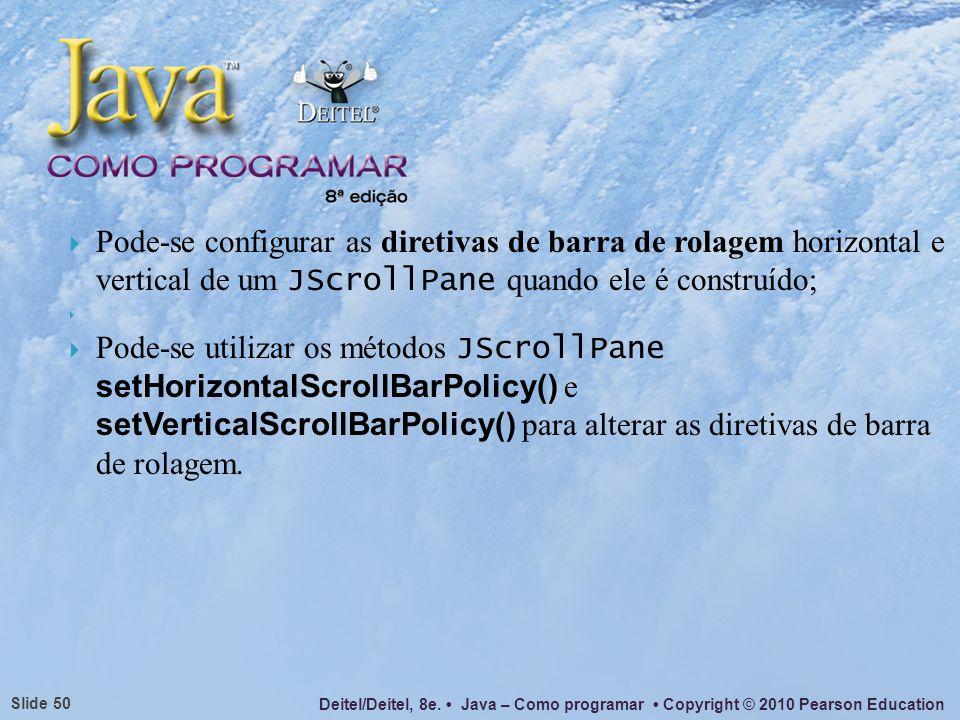 Deitel/Deitel, 8e. Java – Como programar Copyright © 2010 Pearson Education Slide 50 Pode-se configurar as diretivas de barra de rolagem horizontal e