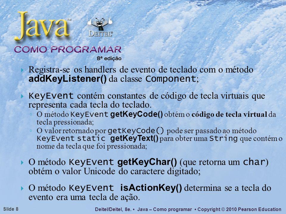 Deitel/Deitel, 8e. Java – Como programar Copyright © 2010 Pearson Education Slide 8 Registra-se os handlers de evento de teclado com o método addKeyLi