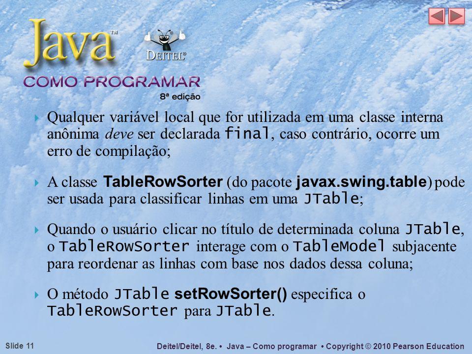 Deitel/Deitel, 8e. Java – Como programar Copyright © 2010 Pearson Education Slide 11 Qualquer variável local que for utilizada em uma classe interna a