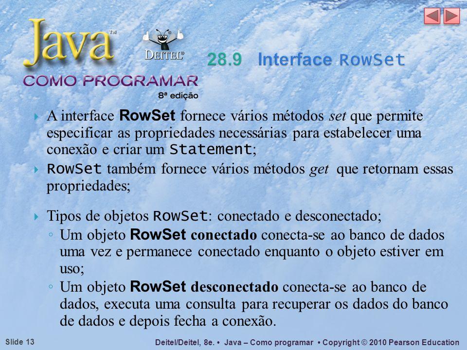 Deitel/Deitel, 8e. Java – Como programar Copyright © 2010 Pearson Education Slide 13 A interface RowSet fornece vários métodos set que permite especif
