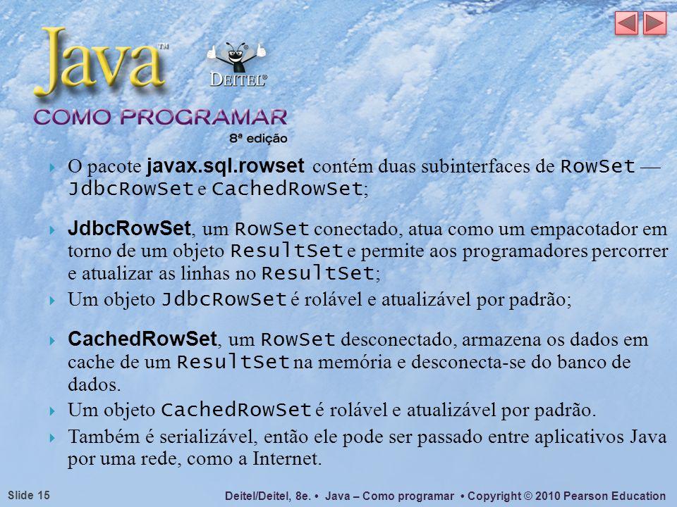 Deitel/Deitel, 8e. Java – Como programar Copyright © 2010 Pearson Education Slide 15 O pacote javax.sql.rowset contém duas subinterfaces de RowSet Jdb