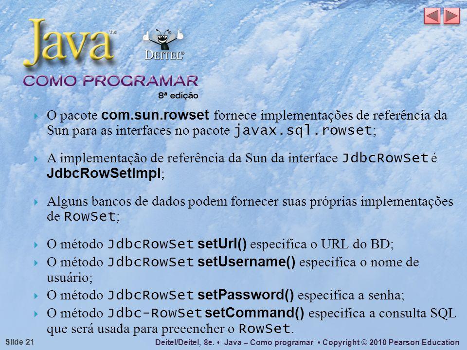 Deitel/Deitel, 8e. Java – Como programar Copyright © 2010 Pearson Education Slide 21 O pacote com.sun.rowset fornece implementações de referência da S