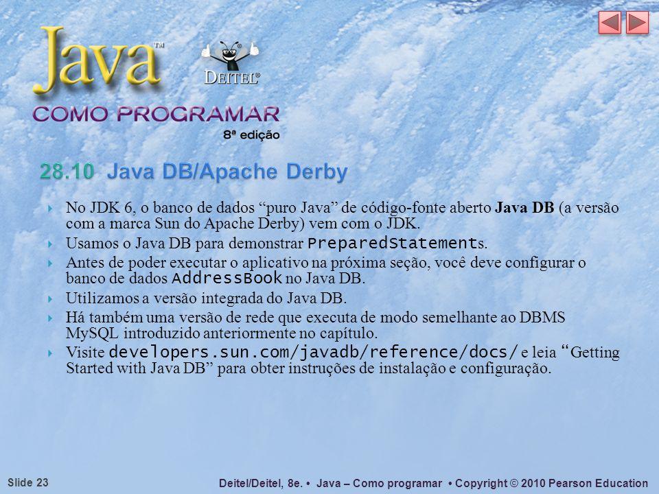 Deitel/Deitel, 8e. Java – Como programar Copyright © 2010 Pearson Education Slide 23 No JDK 6, o banco de dados puro Java de código-fonte aberto Java