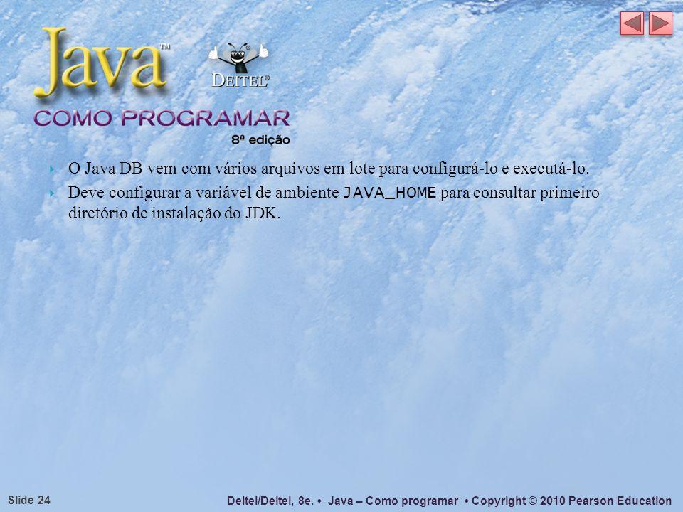 Deitel/Deitel, 8e. Java – Como programar Copyright © 2010 Pearson Education Slide 24 O Java DB vem com vários arquivos em lote para configurá-lo e exe