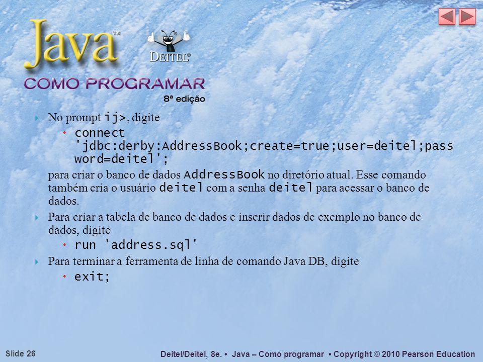Deitel/Deitel, 8e. Java – Como programar Copyright © 2010 Pearson Education Slide 26 No prompt ij>, digite connect 'jdbc:derby:AddressBook;create=true