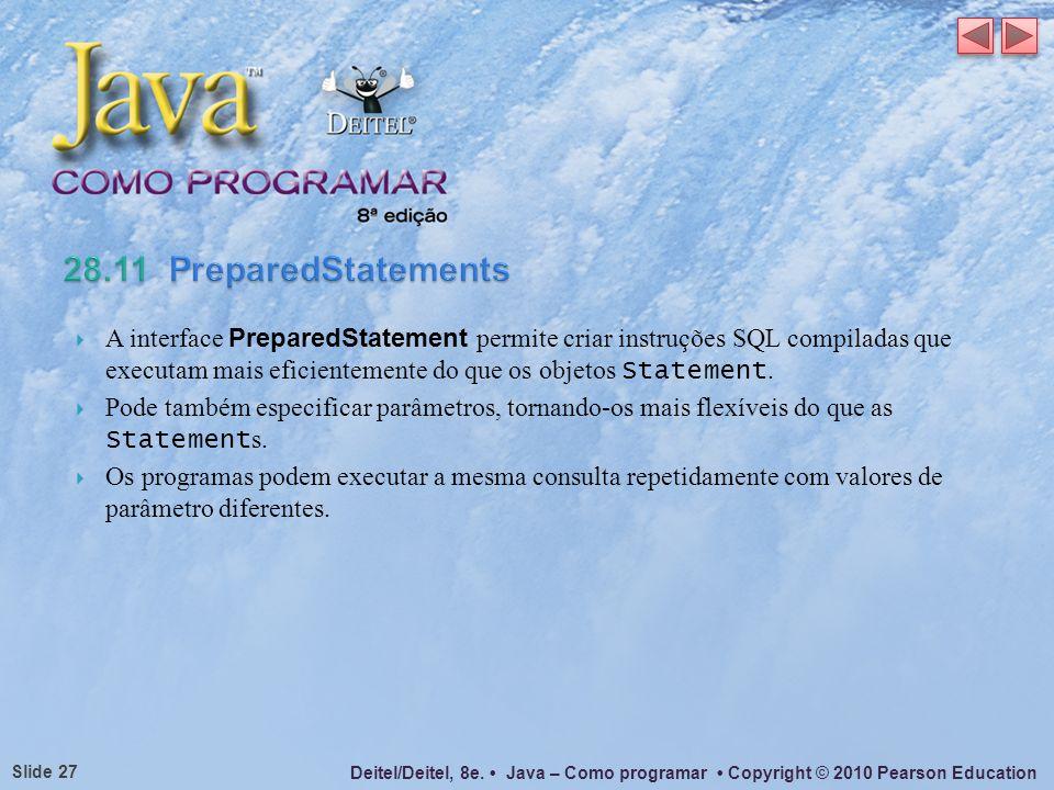 Deitel/Deitel, 8e. Java – Como programar Copyright © 2010 Pearson Education Slide 27 A interface PreparedStatement permite criar instruções SQL compil