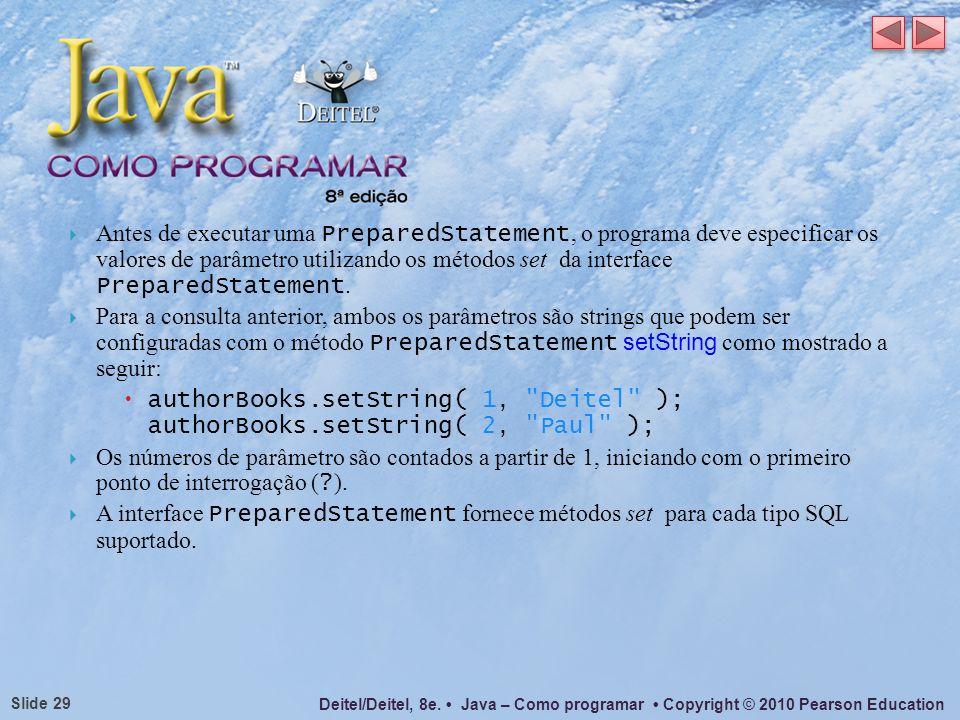 Deitel/Deitel, 8e. Java – Como programar Copyright © 2010 Pearson Education Slide 29 Antes de executar uma PreparedStatement, o programa deve especifi