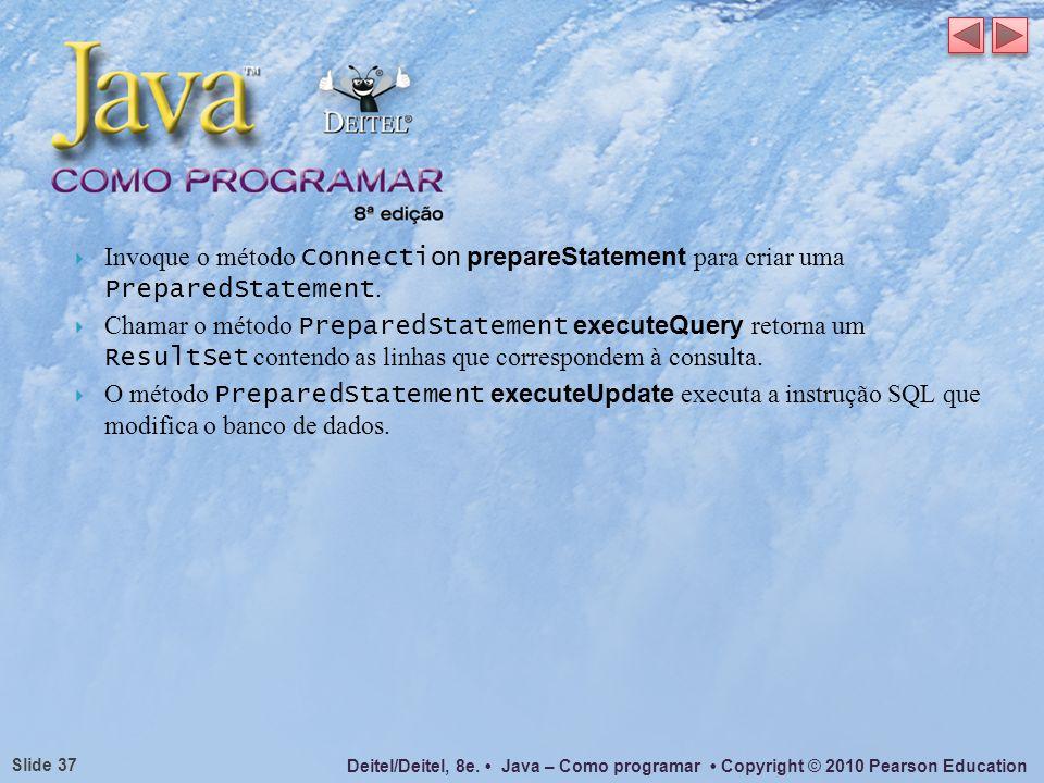 Deitel/Deitel, 8e. Java – Como programar Copyright © 2010 Pearson Education Slide 37 Invoque o método Connection prepareStatement para criar uma Prepa