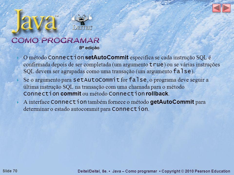 Deitel/Deitel, 8e. Java – Como programar Copyright © 2010 Pearson Education Slide 70 O método Connection setAutoCommit especifica se cada instrução SQ