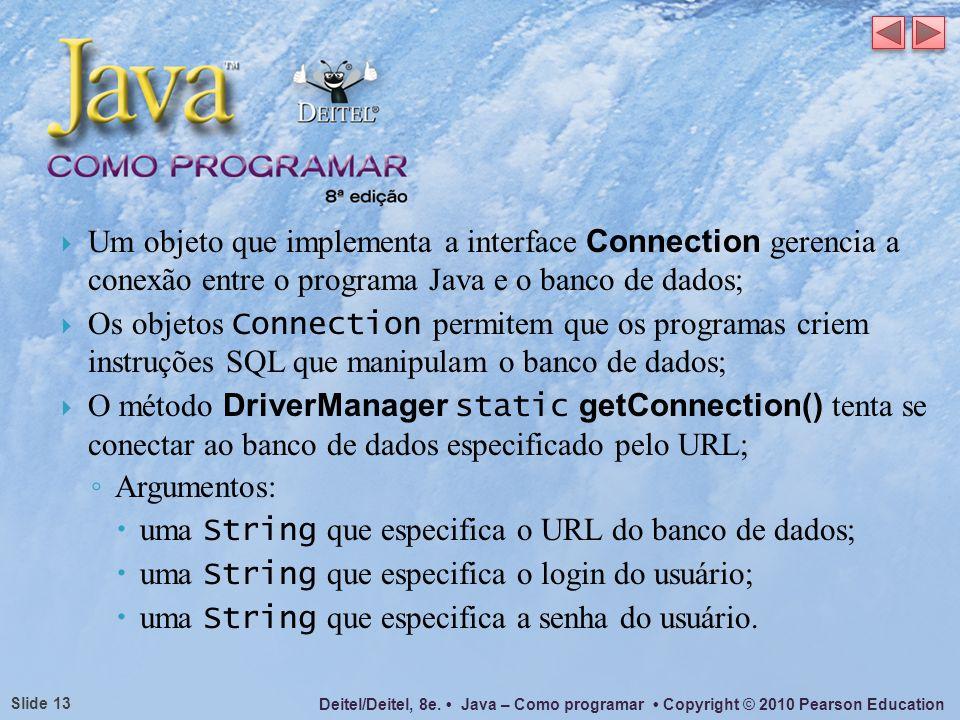 Deitel/Deitel, 8e. Java – Como programar Copyright © 2010 Pearson Education Slide 13 Um objeto que implementa a interface Connection gerencia a conexã