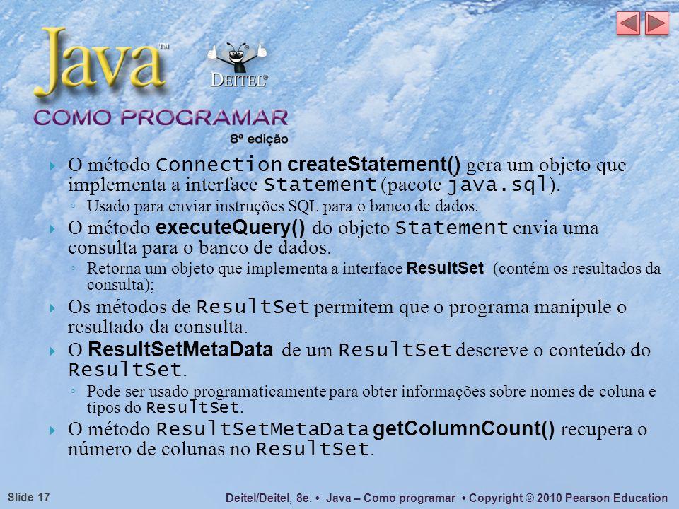 Deitel/Deitel, 8e. Java – Como programar Copyright © 2010 Pearson Education Slide 17 O método Connection createStatement() gera um objeto que implemen