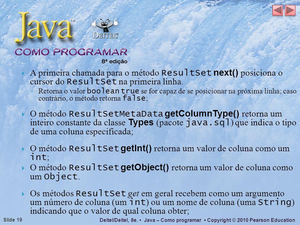 Deitel/Deitel, 8e. Java – Como programar Copyright © 2010 Pearson Education Slide 19 A primeira chamada para o método ResultSet next() posiciona o cur