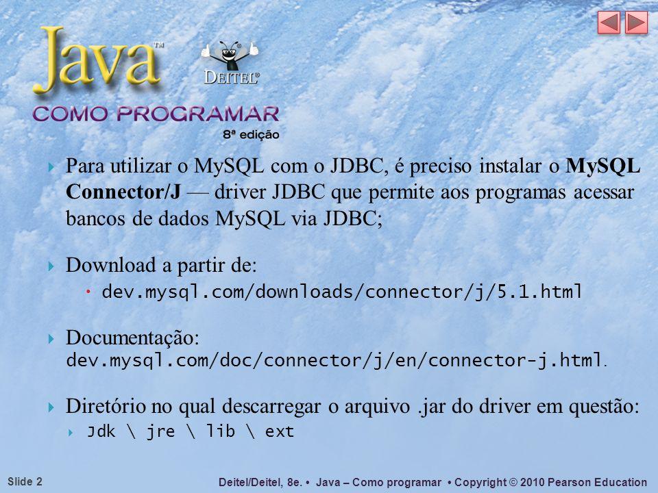 Deitel/Deitel, 8e. Java – Como programar Copyright © 2010 Pearson Education Slide 2 Para utilizar o MySQL com o JDBC, é preciso instalar o MySQL Conne