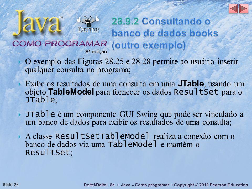 Deitel/Deitel, 8e. Java – Como programar Copyright © 2010 Pearson Education Slide 26 O exemplo das Figuras 28.25 e 28.28 permite ao usuário inserir qu