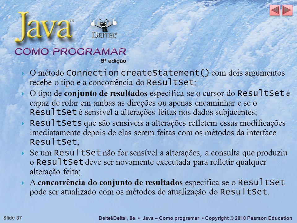 Deitel/Deitel, 8e. Java – Como programar Copyright © 2010 Pearson Education Slide 37 O método Connection createStatement() com dois argumentos recebe