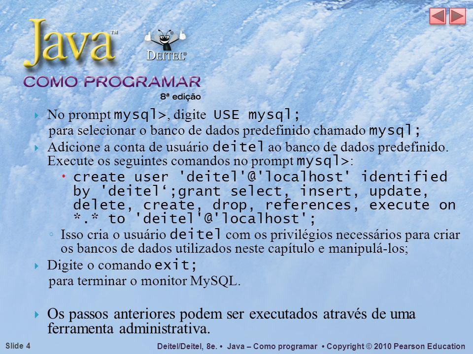 Deitel/Deitel, 8e. Java – Como programar Copyright © 2010 Pearson Education Slide 4 No prompt mysql>, digite USE mysql; para selecionar o banco de dad